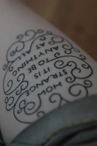 """How Strange It Is To Be Anything At All"" Alice in Wonderland tattoo. Love the design!  A literary tattoo and a musical tattoo all in one, as it's quoted by Neutral Milk Hotel in Two Headed Boy"