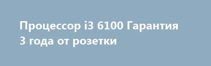 Процессор i3 6100 Гарантия 3 года от розетки http://brandar.net/ru/a/ad/protsessor-i3-6100-garantiia-3-goda-ot-rozetki/  Полный комплект, продажа по Днепру.