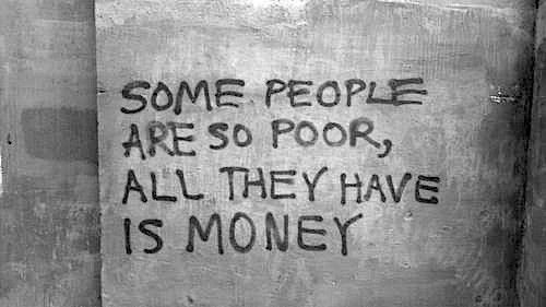 """SOME PEOPLE ARE SO POOR, ALL THEY HAVE IS MONEY."" 