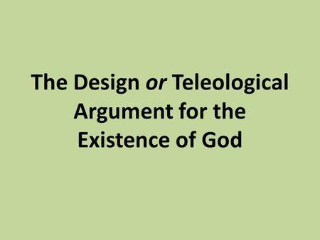 The Design or Teleological Argument for the Existence of God.