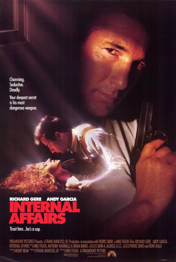 Internal Affairs (1990) When a newly minted Internal Affairs investigator trains his crosshairs on a manipulative, corrupt cop who's been involved in police brutality for years, the pursuit of justice turns into a personal vendetta in this slick thriller. Richard Gere, Andy Garcia, Nancy Travis...1a