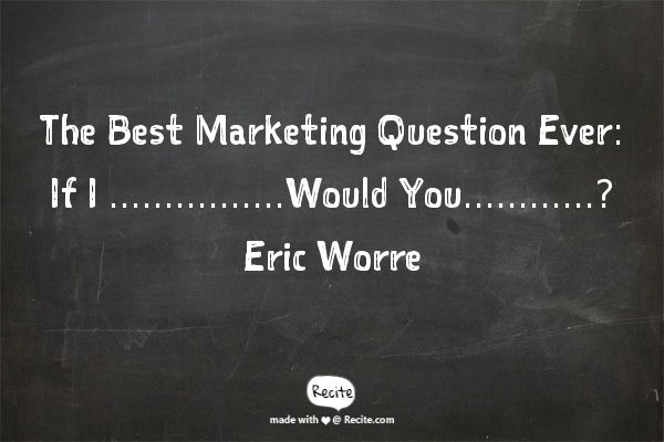 The Best Marketing Question Ever: If I ...