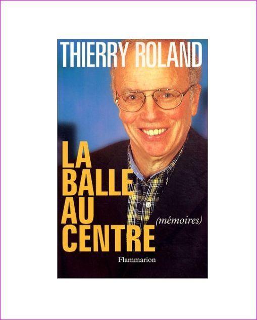 THIERRY ROLAND - La balle au centre. Mémoires - Livre