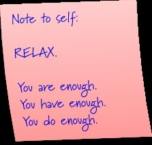 Note to self: Relax. You are enough. You have enough. You do enough.  We must all remember this! -Lu