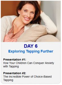 It's Day 6 of the 2013 Tapping World Summit    Tonight sessions are on Exploring Tapping Further:    Session #1:  How Your Children Can Conquer Anxiety with Tapping    Session #2:  The Incredible Power of Choice-Based Tapping    Register Here