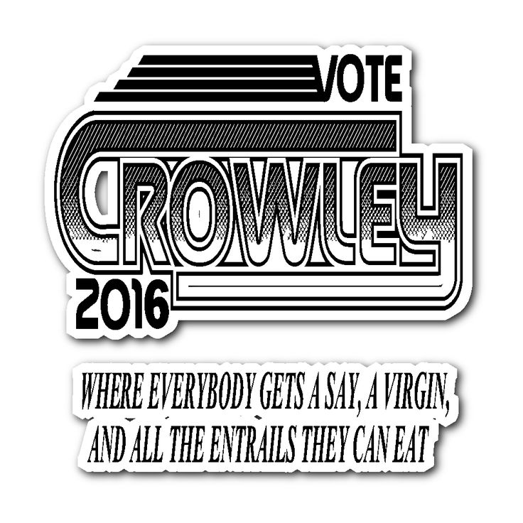 """I remember screaming 'CROWLEY FOR KING OF HEEEEEELL!"""" and getting yelled at by a teacher. So now I shall scream """"CROWLEY FOR PRESIDENT 2K16!!!"""""""