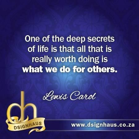 One of the deep secrets of life is that all that is really worth doing is what we do for others. - Lewis Carol
