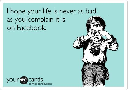 I hope your life is never as bad as you complain it is on Facebook.Dramas Queens, Yep Lol, Hate Facebook, So True, Facebook Complainers, Stop Complaining, Mean Real, Quotes About Drama Queens