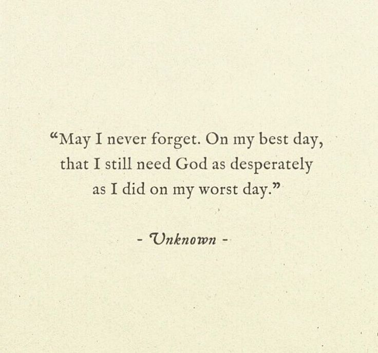 May I never forget. On my best day, that I still need God as desperately as I did on my worst day.
