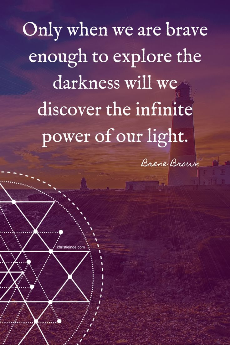 Brene Brown Quotes: Only when we are brave enough to explore the darkness will we discovery the infinite power of our light.