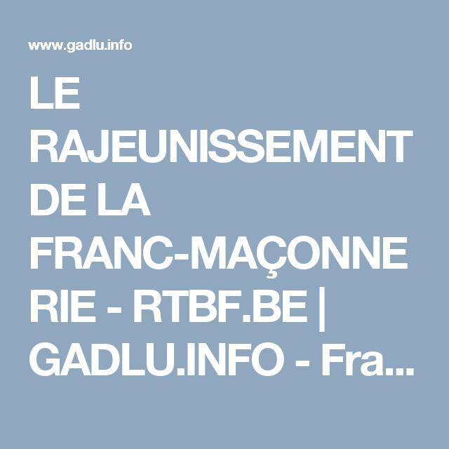 LE RAJEUNISSEMENT DE LA FRANC-MAÇONNERIE - RTBF.BE | GADLU.INFO - Franc-Maçonnerie Web Maçonnique