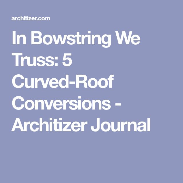 In Bowstring We Truss: 5 Curved-Roof Conversions - Architizer Journal