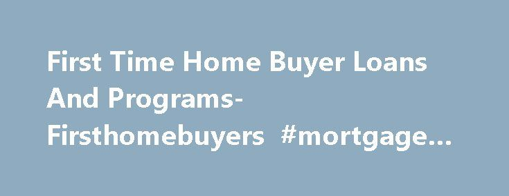 First Time Home Buyer Loans And Programs-Firsthomebuyers #mortgage #products http://mortgage.remmont.com/first-time-home-buyer-loans-and-programs-firsthomebuyers-mortgage-products/  #0 down mortgage # America's First Time Home Buyer Specialist Five Steps To Owning Your First Home Check out first time home buyer programs with zero to low down payment options. Get Pre-Approved for all the eligible loan options and get a pre-approval letter in your hand before you start house hunting. Request…