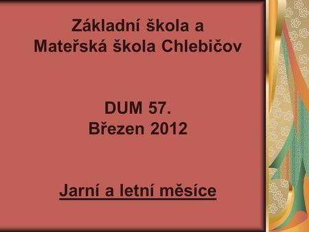Základní škola a Mateřská škola Chlebičov DUM 57. Březen 2012 Jarní a letní měsíce.