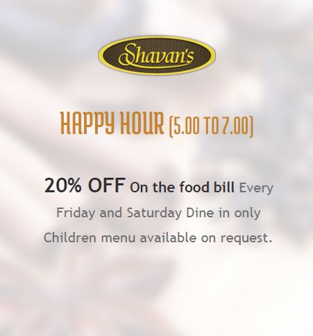 HAPPY HOUR (5.00 TO 7.00)  20% OFF On the food bill Every Friday and Saturday - Dine in only. Children menu available on request.  Book Now: www.shavans.com.au/book-online.html