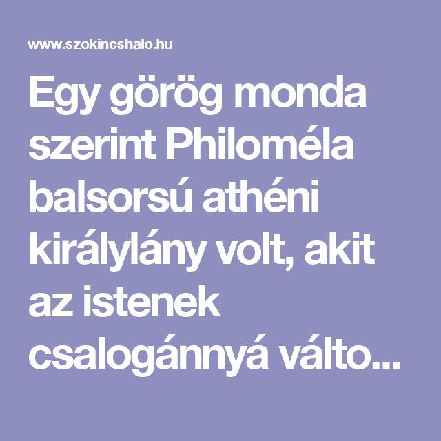 Egy görög monda szerint Philoméla balsorsú athéni királylány volt, akit az istenek csalogánnyá változtattak, hogy megmenekülhessen üldözői elől. Valószínűleg nem az ő neve köznevesült madárnévvé, hanem a madárnév vált személynévvé az eredetmondában.