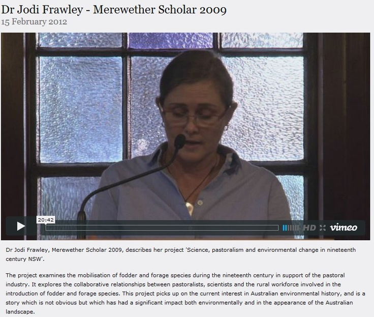 Dr Jodi Frawley, Merewether Scholar 2009, describes her project 'Science, pastoralism and environmental change in nineteenth century NSW'.  The project examines the mobilisation of fodder and forage species during the nineteenth century in support of the pastoral industry.