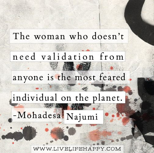 The Woman Who Doesnt Need Validation - Live Life Quotes, Love Life Quotes, Live…