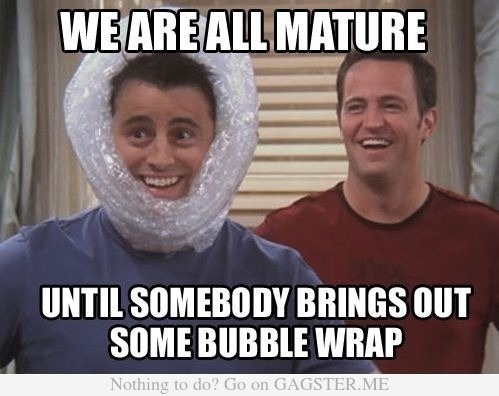 We are all mature...until somebody brings out some bubble wrap! #lol