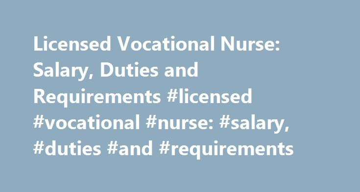 Licensed Vocational Nurse: Salary, Duties and Requirements #licensed #vocational #nurse: #salary, #duties #and #requirements http://oregon.remmont.com/licensed-vocational-nurse-salary-duties-and-requirements-licensed-vocational-nurse-salary-duties-and-requirements/  # Licensed Vocational Nurse: Salary, Duties and Requirements Licensed Vocational Nurse Salary and Job Outlook According to the U.S. Bureau of Labor Statistics, licensed vocational nurses earned a median of $43,170 in 2015. In the…