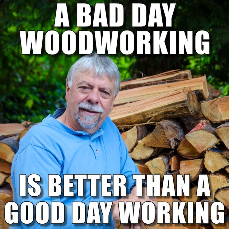 A bad day woodworking is better than a good day working. Woodworking Meme,