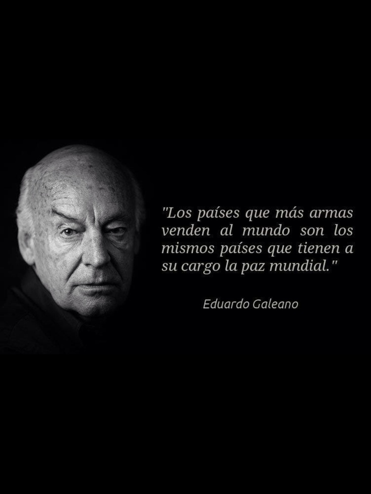 The countries that have the most amount of weapons are the ones that have in their hands the world peace. EDUARDO GALEANO
