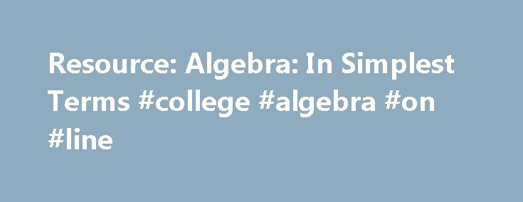 Resource: Algebra: In Simplest Terms #college #algebra #on #line http://jamaica.nef2.com/resource-algebra-in-simplest-terms-college-algebra-on-line/  # Due to licensing agreements, online viewing of the videos for this resource is restricted to network connections in the United States and Canada. 1. Introduction An introduction to the series, this program presents several mathematical themes and emphasizes why algebra is important in today's world. 2. The Language of Algebra This program…