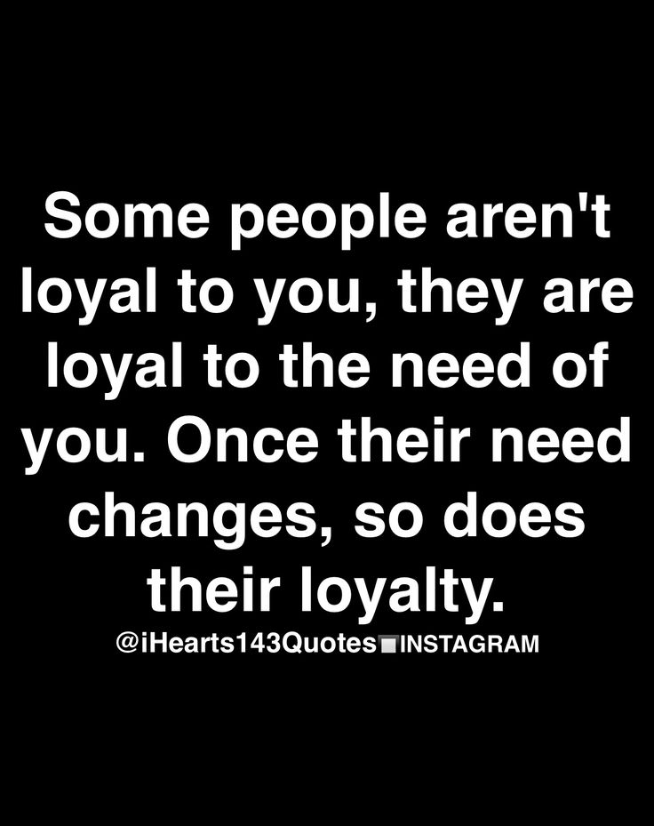 some people aren't loyal to you, they are loyal to the need of you. once their need changes, so does their loyalty.