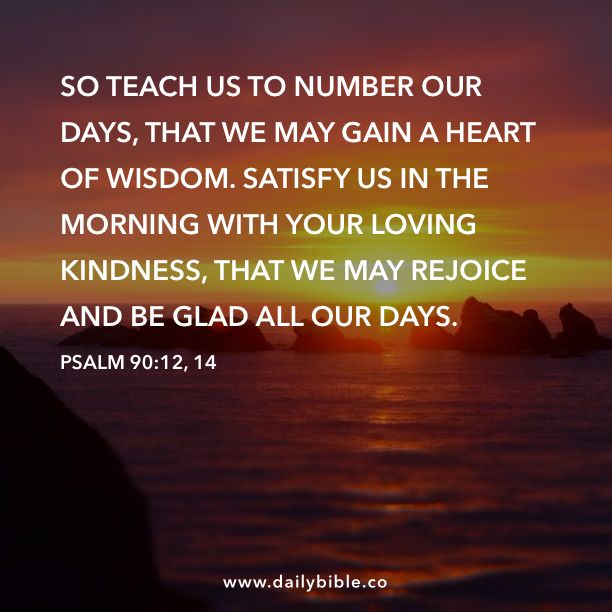 Psalm 90:12, 14 So teach us to number our days, that we ...