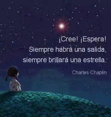 """""""¡Cree! ¡Espera! Siempre habrá una salida, siempre brillará una estrella"""" Charles Chaplin. Citas célebras, frases famosas, cortas. Optimismo, superar la tristeza, miedo, angustia, depresión. Motivación, ser feliz, alcanzar la felicidad, superación, psicología, esperanza, autoayuda."""