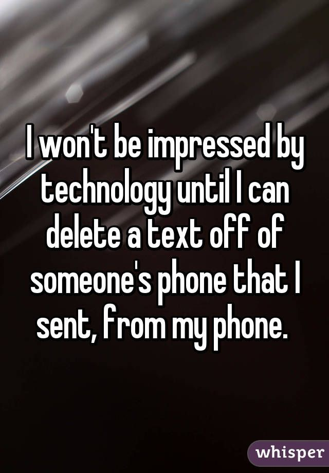 I won't be impressed by technology until I can delete a text off of someone's phone that I sent, from my phone.