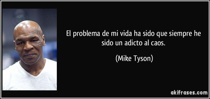 El problema de mi vida ha sido que siempre he sido un adicto al caos. (Mike Tyson)