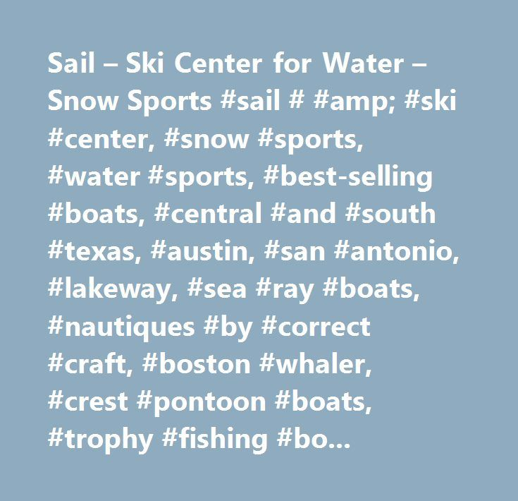 Sail – Ski Center for Water – Snow Sports #sail # #amp; #ski #center, #snow #sports, #water #sports, #best-selling #boats, #central #and #south #texas, #austin, #san #antonio, #lakeway, #sea #ray #boats, #nautiques #by #correct #craft, #boston #whaler, #crest #pontoon #boats, #trophy #fishing #boats, #kawasaki #jet #skis, #pro #shop, #hyperlite #wakeboards, #liquid #force #wakeboards, #wake #surf #boards, #wake #skates, #snow #board, #snow #skiis, #inflatable #tubes, #life #vests, #summer…