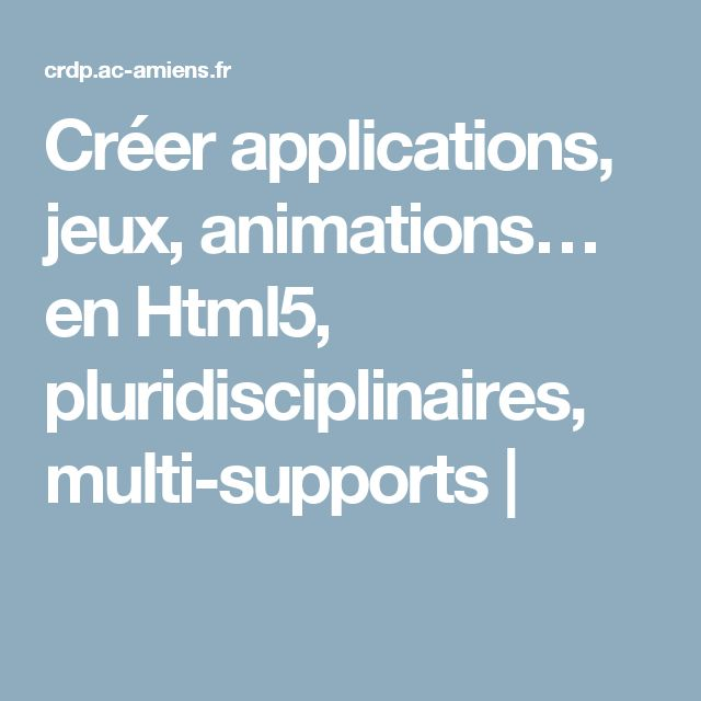 Créer applications, jeux, animations… en Html5, pluridisciplinaires, multi-supports |