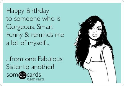 Happy Birthday to someone who is gorgeous, smart, funny & reminds me a lot of myself...   ...from on fabulous sister to another!