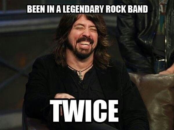 Damn right! used to be the drummer of Nirvana in the past and now you are the lead singer of Foo Fighters.... Kurt Cobain must be proud of you, Dave...