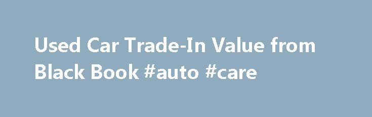 Used Car Trade-In Value from Black Book #auto #care http://auto.nef2.com/used-car-trade-in-value-from-black-book-auto-care/  #auto trade in value # Used Car Trade-In Value from Black Book Limited Time Offer! Get a free new car price quote with your used car value. Widely known and highly respected in the industry, Black Book is an online leader in offering timely, independent and accurate used car values. To learn the Black Book Continue Reading