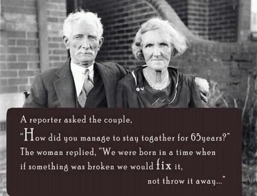 """A reporter asked the couple, """"How did you manage to stay together for 65 years?"""" The woman replied, """"We were born in a time when if something was broken we would fix it, not throw it away."""""""