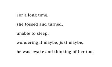 For a long time, she tossed and turned unable to sleep wounding if maybe just maybe he was awake thinking of her too