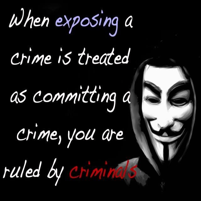 """When exposing a crime is treated as committing a crime, you are ruled by criminals."" -Anonymous - Imgur"