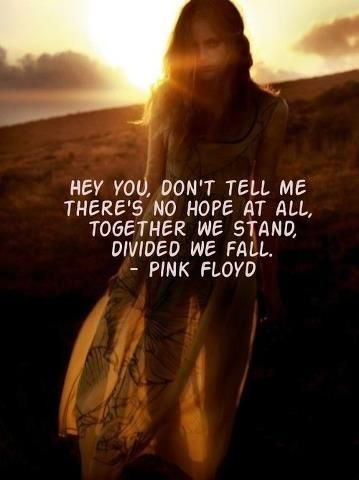 Hey you! Don't tell me there's no hope at all,  Together we stand divided we fall. -Pink Floyd