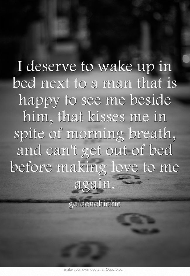 I deserve to wake up in bed next to a man that is happy to see me beside him, that kisses me in spite of morning breath, and can't get out of bed before making love to me again.