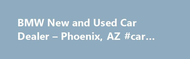 BMW New and Used Car Dealer – Phoenix, AZ #car #insurance #az http://north-carolina.remmont.com/bmw-new-and-used-car-dealer-phoenix-az-car-insurance-az/  # BMW North Scottsdale Welcome to BMW North Scottsdale. As a proud member of Penske Automotive Group, we are dedicated to serving all of your automotive needs and providing the best customer experience possible. As one of the most distinguished BMW dealerships in the Phoenix metro area, BMW North Scottsdale believes in the passion and the…