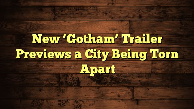 awesome New 'Gotham' Trailer Previews a City Being Torn Apart