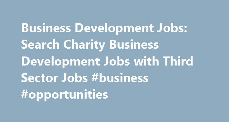Business Development Jobs: Search Charity Business Development Jobs with Third Sector Jobs #business #opportunities http://money.nef2.com/business-development-jobs-search-charity-business-development-jobs-with-third-sector-jobs-business-opportunities/  #business development jobs # Charity Business Development Jobs Sign up for job alerts Get new jobs for this search by email Found 43 jobs Search apply for the latest business development jobs with Third Sector Jobs. Here at Third Sector Jobs…