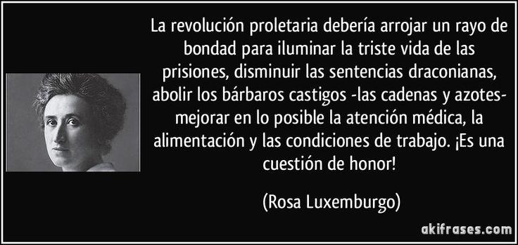 La revolución proletaria debería arrojar un rayo de bondad para iluminar la triste vida de las prisiones, disminuir las sentencias draconianas, abolir los bárbaros castigos -las cadenas y azotes- mejorar en lo posible la atención médica, la alimentación y las condiciones de trabajo. ¡Es una cuestión de honor! (Rosa Luxemburgo)