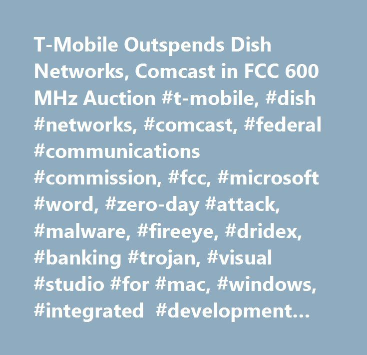 T-Mobile Outspends Dish Networks, Comcast in FCC 600 MHz Auction #t-mobile, #dish #networks, #comcast, #federal #communications #commission, #fcc, #microsoft #word, #zero-day #attack, #malware, #fireeye, #dridex, #banking #trojan, #visual #studio #for #mac, #windows, #integrated #development #environment, #google, #neural #network, #machine #learning…