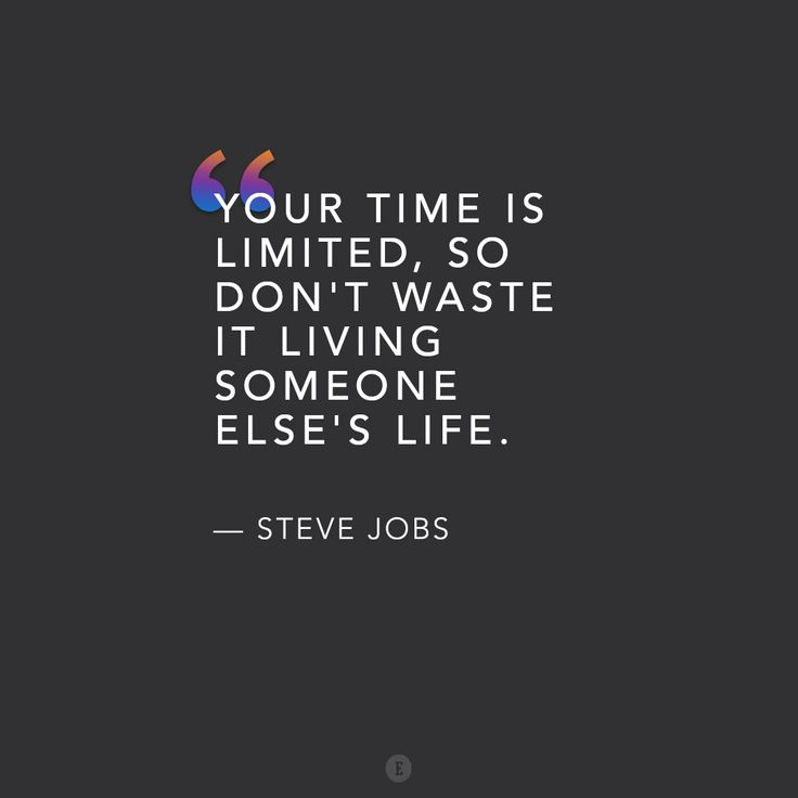 "Your time is limited, so don't waste it living someone else's life."" -- Steve Jobs"