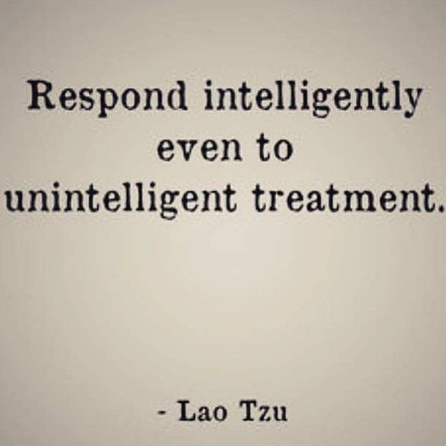 """""""Respond intelligently even to unintelligent treatment"""" Never stooping to your level"""