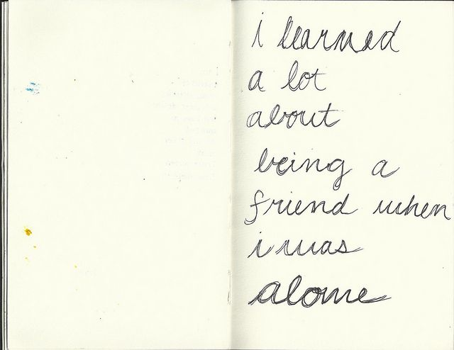 I learned a lot about being a friend when I was alone.